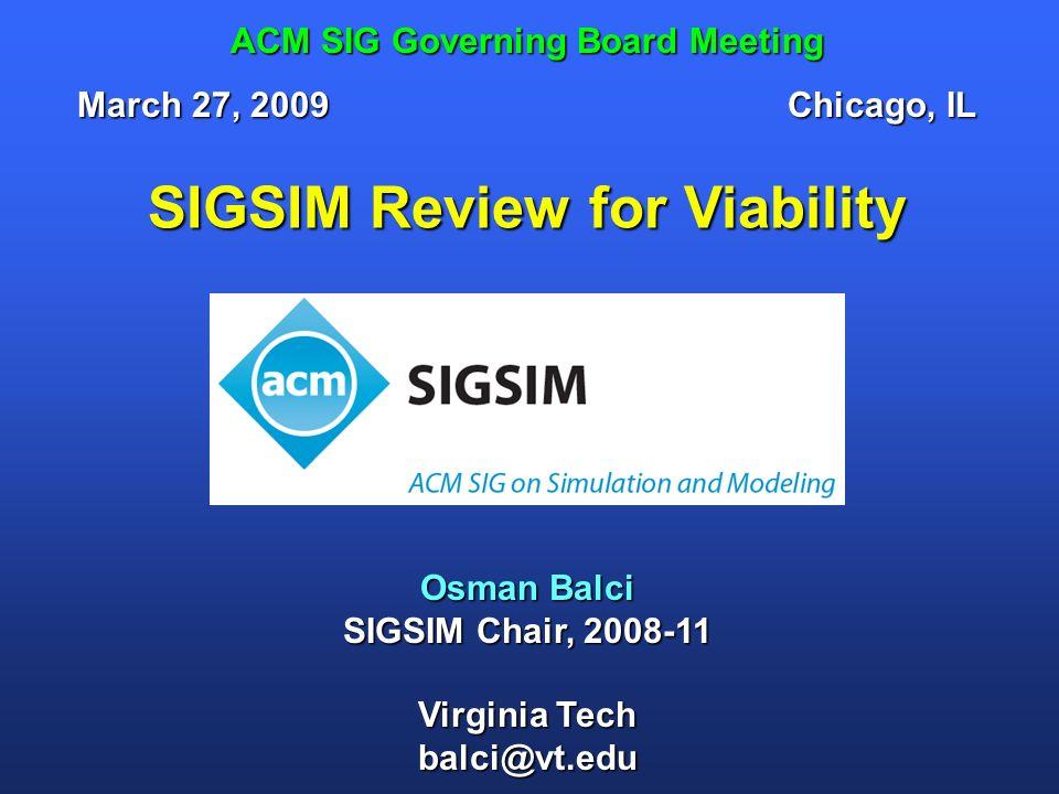 SIGSIM Review for Viability Osman Balci SIGSIM Chair, 2008-11 Virginia Tech balci@vt.edu ACM SIG Governing Board Meeting March 27, 2009Chicago, IL