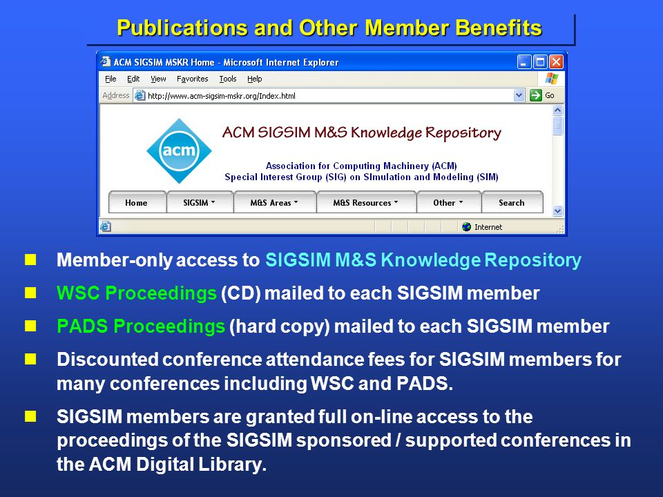 Publications and Other Member Benefits Member-only access to SIGSIM M&S Knowledge Repository WSC Proceedings (CD) mailed to each SIGSIM member PADS Proceedings (hard copy) mailed to each SIGSIM member Discounted conference attendance fees for SIGSIM members for many conferences including WSC and PADS.