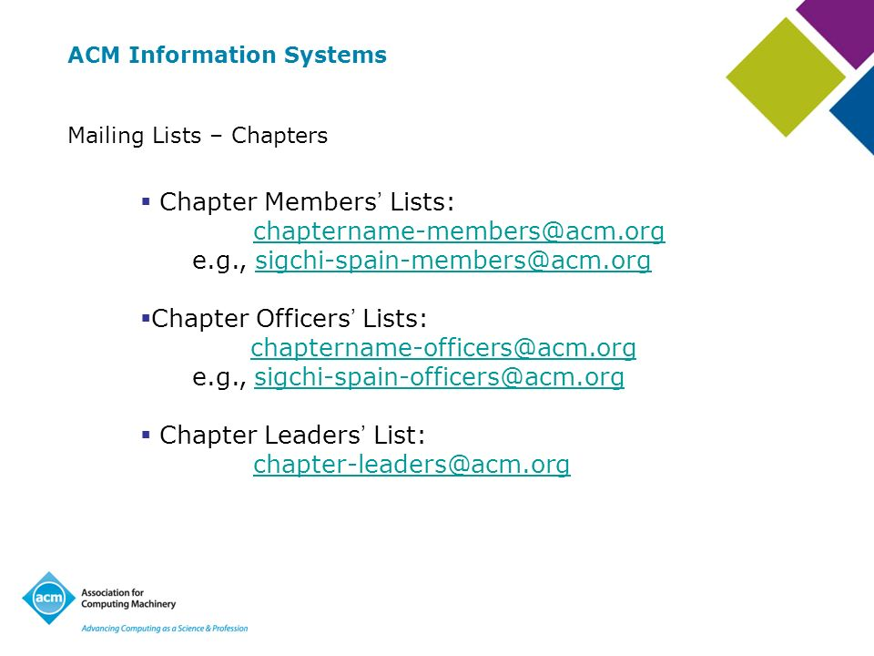 ACM Information Systems Mailing Lists – Chapters Chapter Members Lists: chaptername-members@acm.org e.g., sigchi-spain-members@acm.orgchaptername-members@acm.orgsigchi-spain-members@acm.org Chapter Officers Lists: chaptername-officers@acm.org e.g., sigchi-spain-officers@acm.orgchaptername-officers@acm.orgsigchi-spain-officers@acm.org Chapter Leaders List: chapter-leaders@acm.org
