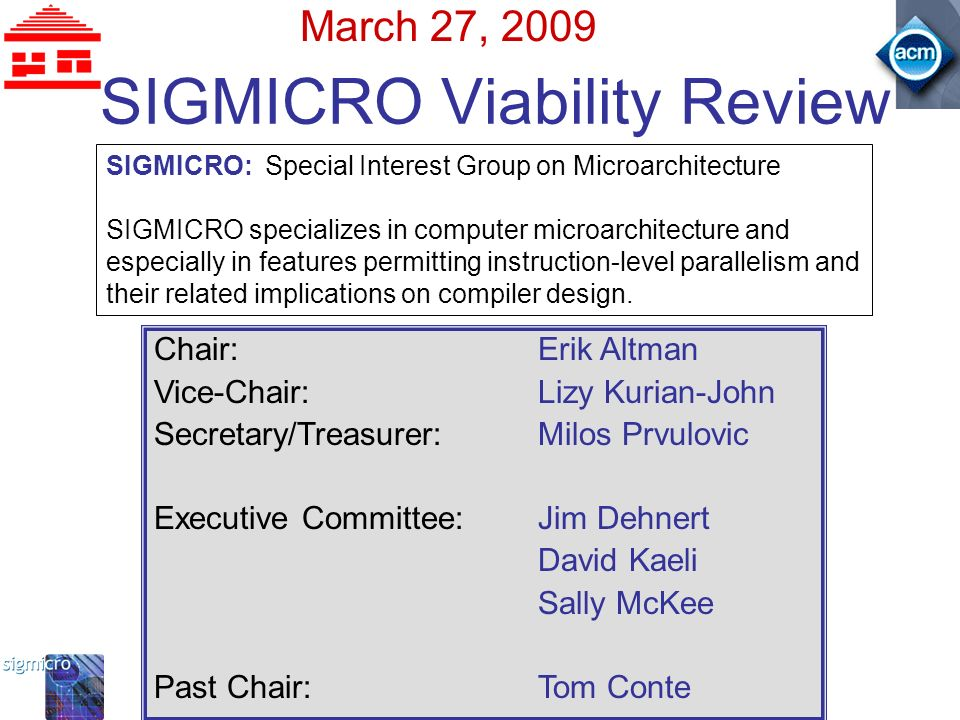 SIGMICRO Viability Review March 27, 2009 SIGMICRO: Special Interest Group on Microarchitecture SIGMICRO specializes in computer microarchitecture and especially in features permitting instruction-level parallelism and their related implications on compiler design.
