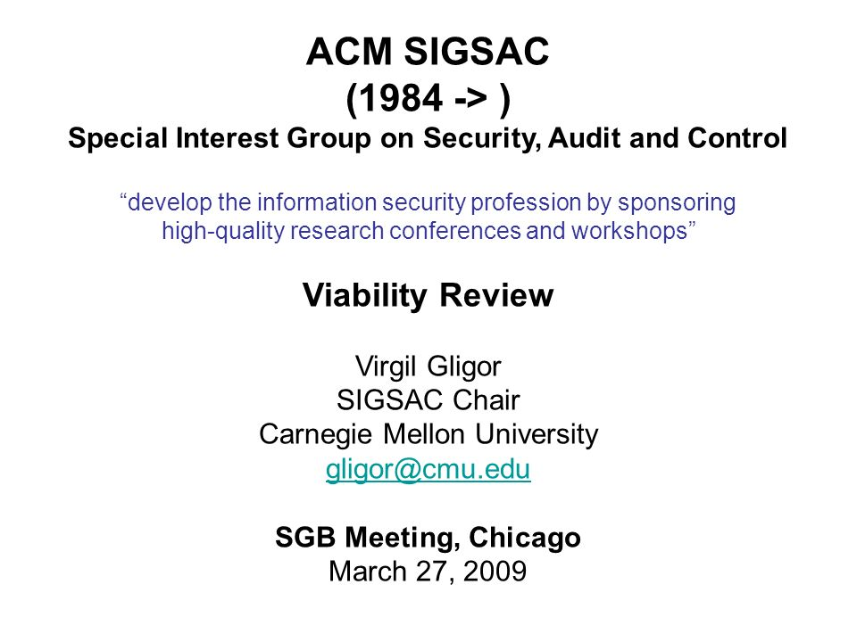 ACM SIGSAC (1984 -> ) Special Interest Group on Security, Audit and Control develop the information security profession by sponsoring high-quality research conferences and workshops Viability Review Virgil Gligor SIGSAC Chair Carnegie Mellon University gligor@cmu.edu SGB Meeting, Chicago March 27, 2009