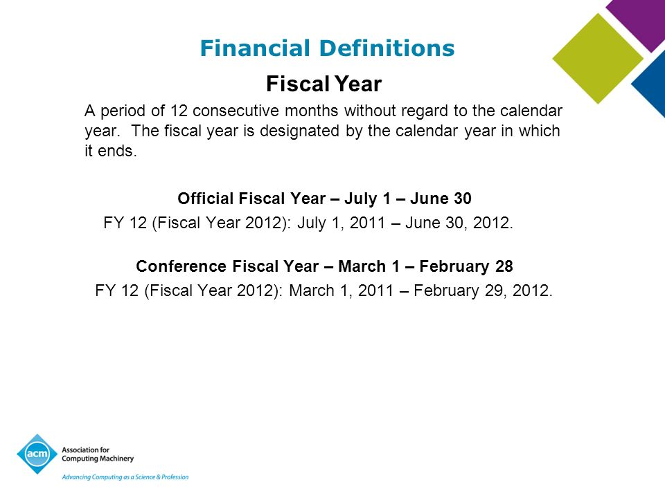 Financial Definitions Fiscal Year A period of 12 consecutive months without regard to the calendar year. The fiscal year is designated by the calendar