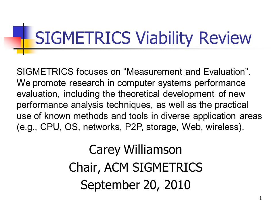 1 SIGMETRICS Viability Review Carey Williamson Chair, ACM SIGMETRICS September 20, 2010 SIGMETRICS focuses on Measurement and Evaluation.