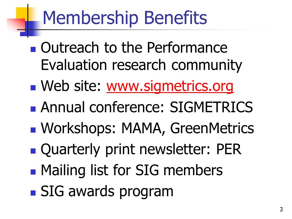 3 Membership Benefits Outreach to the Performance Evaluation research community Web site: www.sigmetrics.orgwww.sigmetrics.org Annual conference: SIGMETRICS Workshops: MAMA, GreenMetrics Quarterly print newsletter: PER Mailing list for SIG members SIG awards program