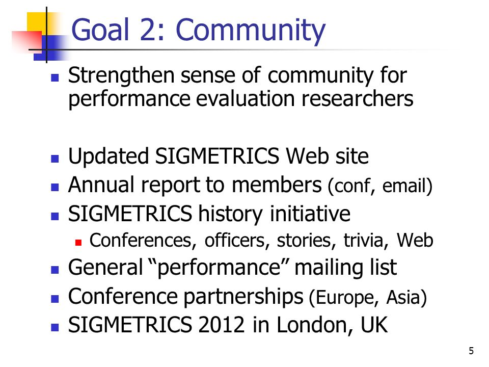 5 Goal 2: Community Strengthen sense of community for performance evaluation researchers Updated SIGMETRICS Web site Annual report to members (conf, email) SIGMETRICS history initiative Conferences, officers, stories, trivia, Web General performance mailing list Conference partnerships (Europe, Asia) SIGMETRICS 2012 in London, UK