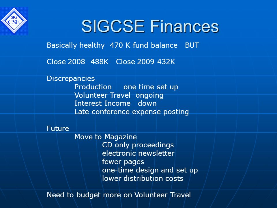 SIGCSE Finances Basically healthy 470 K fund balance BUT Close 2008 488K Close 2009 432K Discrepancies Production one time set up Volunteer Travel ongoing Interest Income down Late conference expense posting Future Move to Magazine CD only proceedings electronic newsletter fewer pages one-time design and set up lower distribution costs Need to budget more on Volunteer Travel