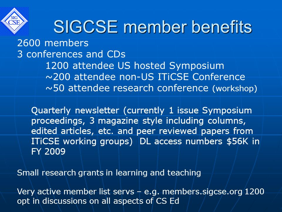 SIGCSE member benefits 2600 members 3 conferences and CDs 1200 attendee US hosted Symposium ~200 attendee non-US ITiCSE Conference ~50 attendee research conference (workshop) Quarterly newsletter (currently 1 issue Symposium proceedings, 3 magazine style including columns, edited articles, etc.