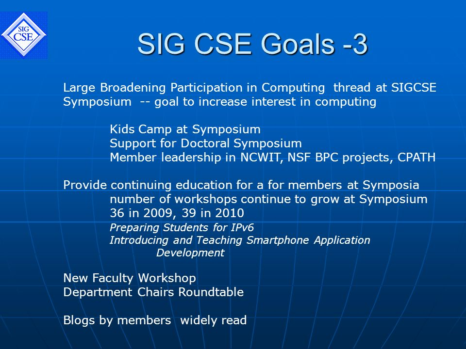 SIG CSE Goals -3 Large Broadening Participation in Computing thread at SIGCSE Symposium -- goal to increase interest in computing Kids Camp at Symposium Support for Doctoral Symposium Member leadership in NCWIT, NSF BPC projects, CPATH Provide continuing education for a for members at Symposia number of workshops continue to grow at Symposium 36 in 2009, 39 in 2010 Preparing Students for IPv6 Introducing and Teaching Smartphone Application Development New Faculty Workshop Department Chairs Roundtable Blogs by members widely read