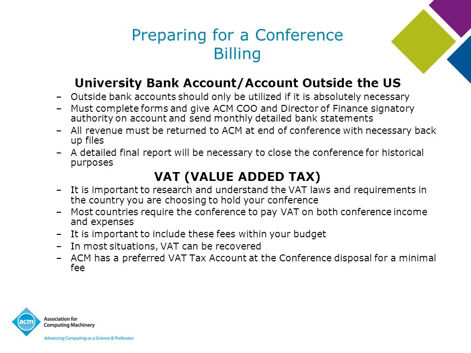 Preparing for a Conference Billing University Bank Account/Account Outside the US –Outside bank accounts should only be utilized if it is absolutely necessary –Must complete forms and give ACM COO and Director of Finance signatory authority on account and send monthly detailed bank statements –All revenue must be returned to ACM at end of conference with necessary back up files –A detailed final report will be necessary to close the conference for historical purposes VAT (VALUE ADDED TAX) –It is important to research and understand the VAT laws and requirements in the country you are choosing to hold your conference –Most countries require the conference to pay VAT on both conference income and expenses –It is important to include these fees within your budget –In most situations, VAT can be recovered –ACM has a preferred VAT Tax Account at the Conference disposal for a minimal fee