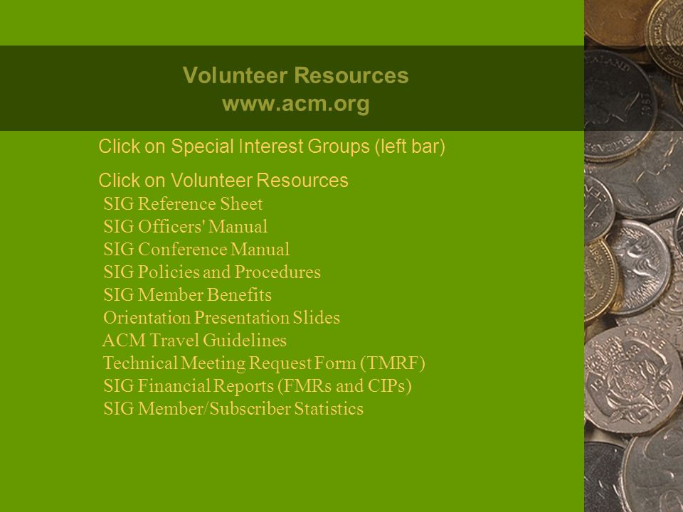 Volunteer Resources www.acm.org Click on Special Interest Groups (left bar) Click on Volunteer Resources SIG Reference Sheet SIG Officers Manual SIG Conference Manual SIG Policies and Procedures SIG Member Benefits Orientation Presentation Slides ACM Travel Guidelines Technical Meeting Request Form (TMRF) SIG Financial Reports (FMRs and CIPs) SIG Member/Subscriber Statistics