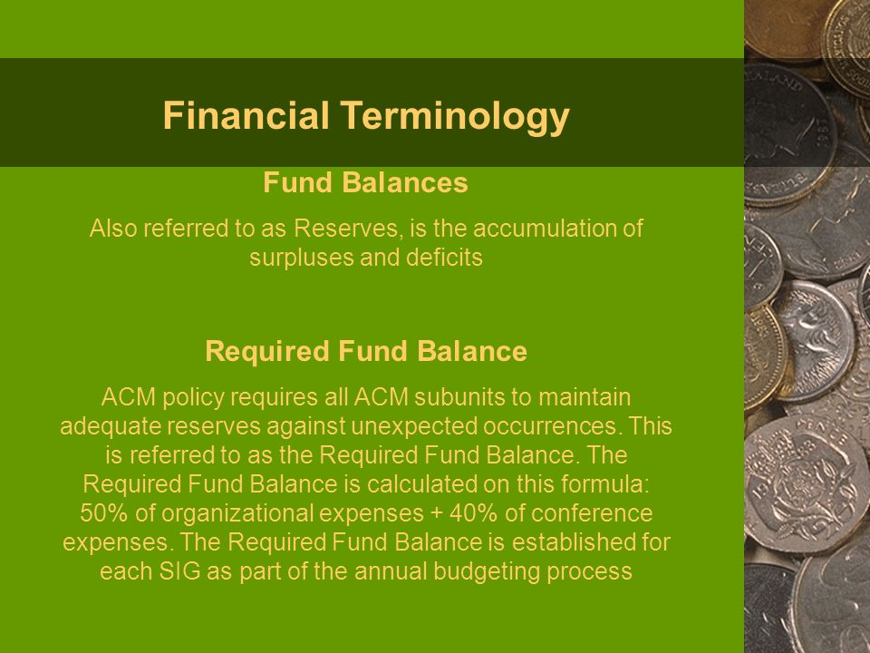 Fund Balances Also referred to as Reserves, is the accumulation of surpluses and deficits Required Fund Balance ACM policy requires all ACM subunits to maintain adequate reserves against unexpected occurrences.