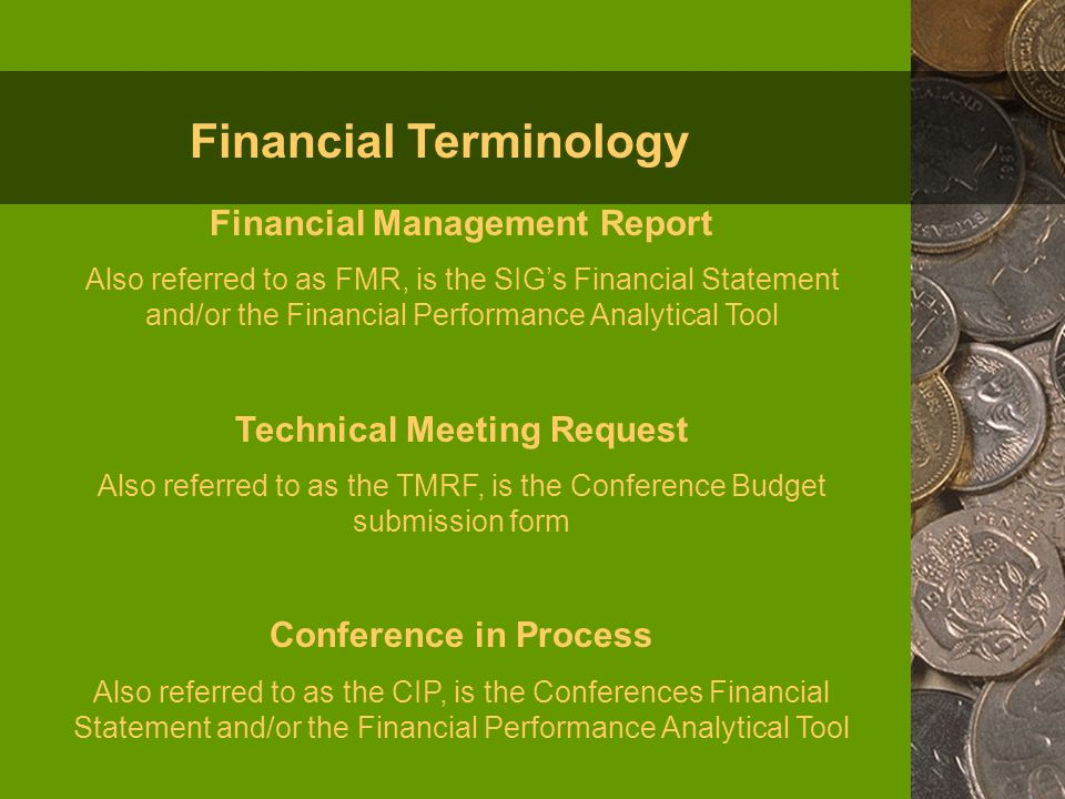 Financial Management Report Also referred to as FMR, is the SIGs Financial Statement and/or the Financial Performance Analytical Tool Technical Meeting Request Also referred to as the TMRF, is the Conference Budget submission form Conference in Process Also referred to as the CIP, is the Conferences Financial Statement and/or the Financial Performance Analytical Tool