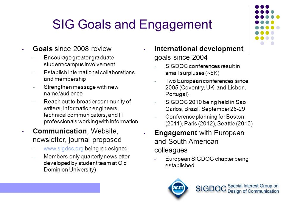 SIG Goals and Engagement Goals since 2008 review Encourage greater graduate student/campus involvement Establish international collaborations and membership Strengthen message with new name/audience Reach out to broader community of writers, information engineers, technical communicators, and IT professionals working with information Communication, Website, newsletter, journal proposed www.sigdoc.org being redesigned www.sigdoc.org Members-only quarterly newsletter developed by student team at Old Dominion University) International development goals since 2004 SIGDOC conferences result in small surpluses (~5K) Two European conferences since 2005 (Coventry, UK, and Lisbon, Portugal) SIGDOC 2010 being held in Sao Carlos, Brazil, September 26-29 Conference planning for Boston (2011), Paris (2012), Seattle (2013) Engagement with European and South American colleagues European SIGDOC chapter being established