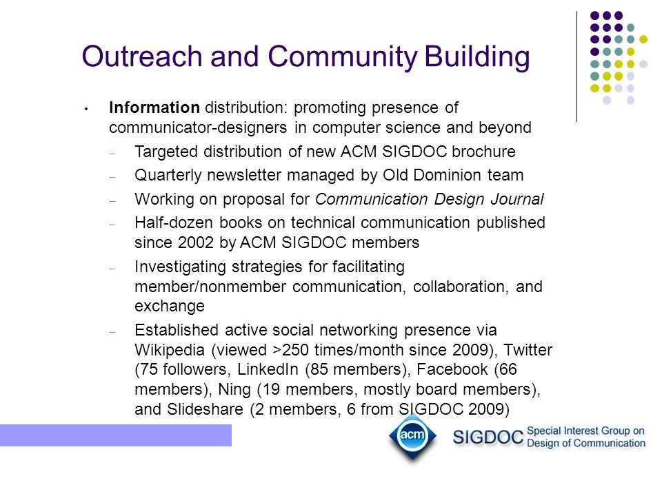 Outreach and Community Building Information distribution: promoting presence of communicator-designers in computer science and beyond Targeted distribution of new ACM SIGDOC brochure Quarterly newsletter managed by Old Dominion team Working on proposal for Communication Design Journal Half-dozen books on technical communication published since 2002 by ACM SIGDOC members Investigating strategies for facilitating member/nonmember communication, collaboration, and exchange Established active social networking presence via Wikipedia (viewed >250 times/month since 2009), Twitter (75 followers, LinkedIn (85 members), Facebook (66 members), Ning (19 members, mostly board members), and Slideshare (2 members, 6 from SIGDOC 2009)