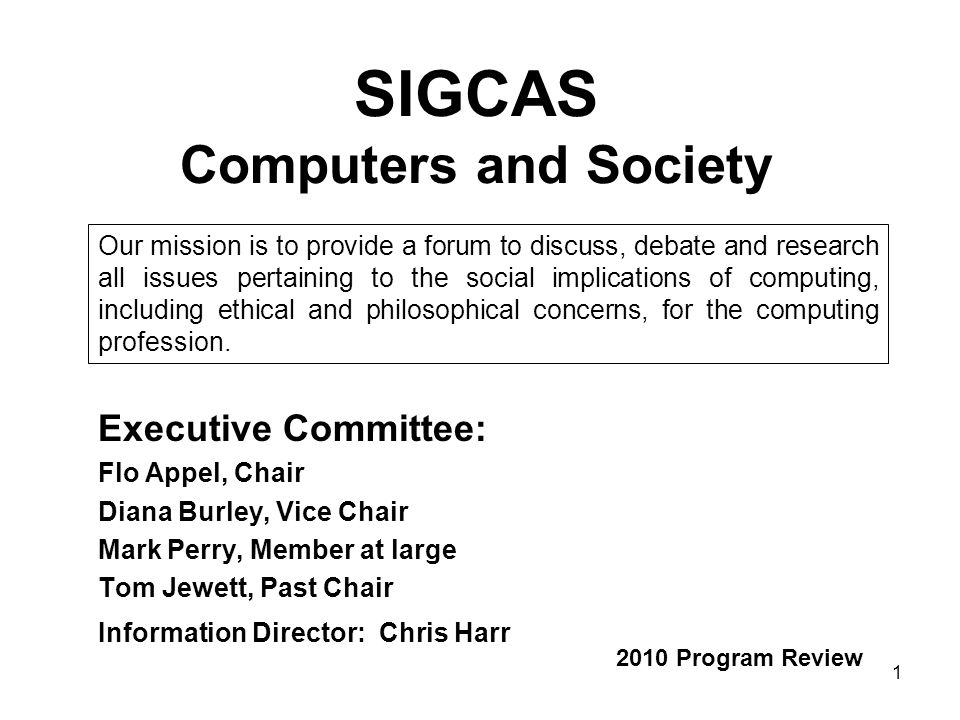 1 SIGCAS Computers and Society Executive Committee: Flo Appel, Chair Diana Burley, Vice Chair Mark Perry, Member at large Tom Jewett, Past Chair Information Director: Chris Harr 2010 Program Review Our mission is to provide a forum to discuss, debate and research all issues pertaining to the social implications of computing, including ethical and philosophical concerns, for the computing profession.