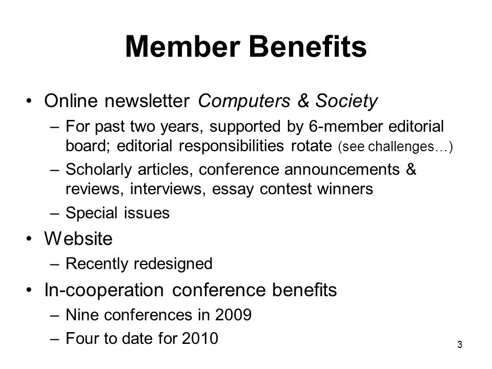 3 Member Benefits Online newsletter Computers & Society –For past two years, supported by 6-member editorial board; editorial responsibilities rotate