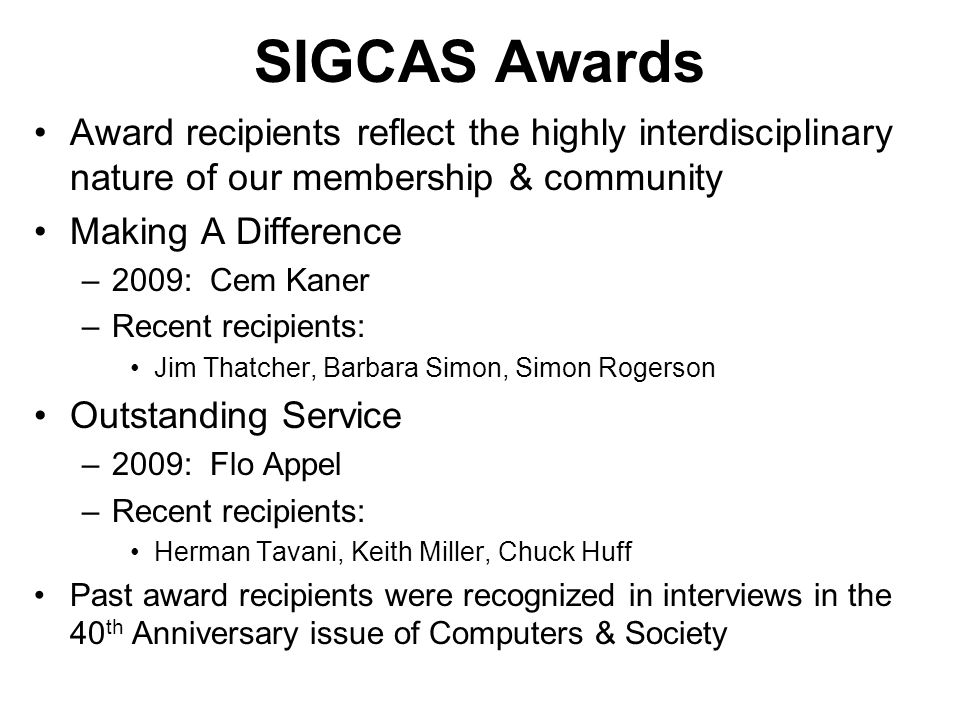 SIGCAS Awards Award recipients reflect the highly interdisciplinary nature of our membership & community Making A Difference –2009: Cem Kaner –Recent recipients: Jim Thatcher, Barbara Simon, Simon Rogerson Outstanding Service –2009: Flo Appel –Recent recipients: Herman Tavani, Keith Miller, Chuck Huff Past award recipients were recognized in interviews in the 40 th Anniversary issue of Computers & Society