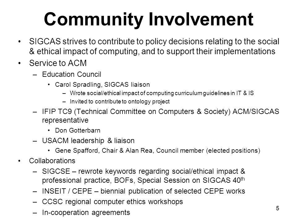 5 Community Involvement SIGCAS strives to contribute to policy decisions relating to the social & ethical impact of computing, and to support their im