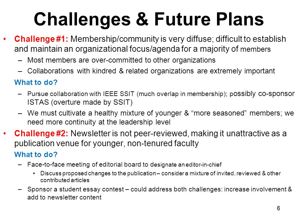 Challenges & Future Plans Challenge #1: Membership/community is very diffuse; difficult to establish and maintain an organizational focus/agenda for a majority of members –Most members are over-committed to other organizations –Collaborations with kindred & related organizations are extremely important What to do.