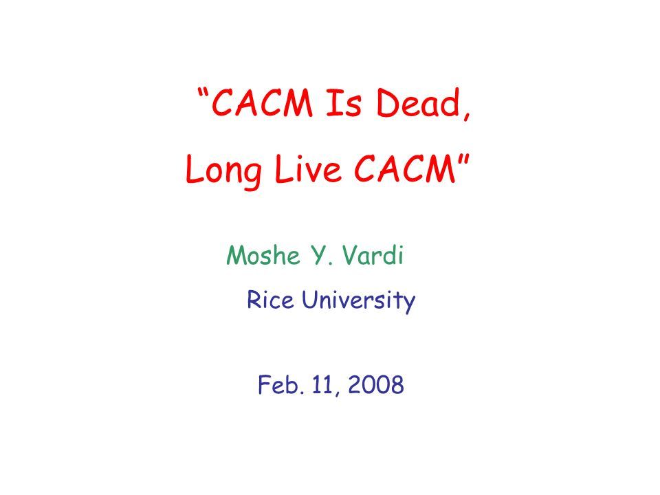 CACM Is Dead, Long Live CACM Moshe Y. Vardi Rice University Feb. 11, 2008