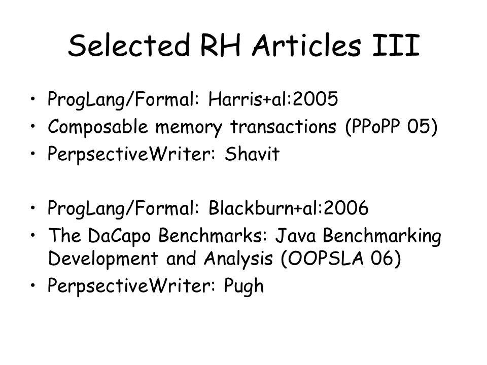 Selected RH Articles III ProgLang/Formal: Harris+al:2005 Composable memory transactions (PPoPP 05) PerpsectiveWriter: Shavit ProgLang/Formal: Blackburn+al:2006 The DaCapo Benchmarks: Java Benchmarking Development and Analysis (OOPSLA 06) PerpsectiveWriter: Pugh