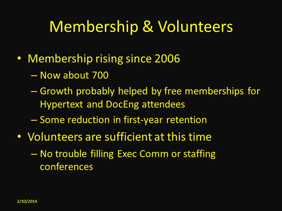 Membership & Volunteers Membership rising since 2006 – Now about 700 – Growth probably helped by free memberships for Hypertext and DocEng attendees – Some reduction in first-year retention Volunteers are sufficient at this time – No trouble filling Exec Comm or staffing conferences 2/10/2014