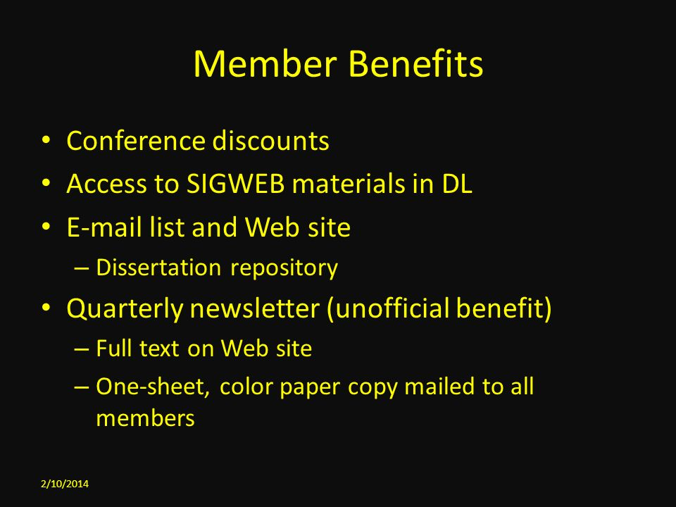 Member Benefits Conference discounts Access to SIGWEB materials in DL E-mail list and Web site – Dissertation repository Quarterly newsletter (unofficial benefit) – Full text on Web site – One-sheet, color paper copy mailed to all members 2/10/2014