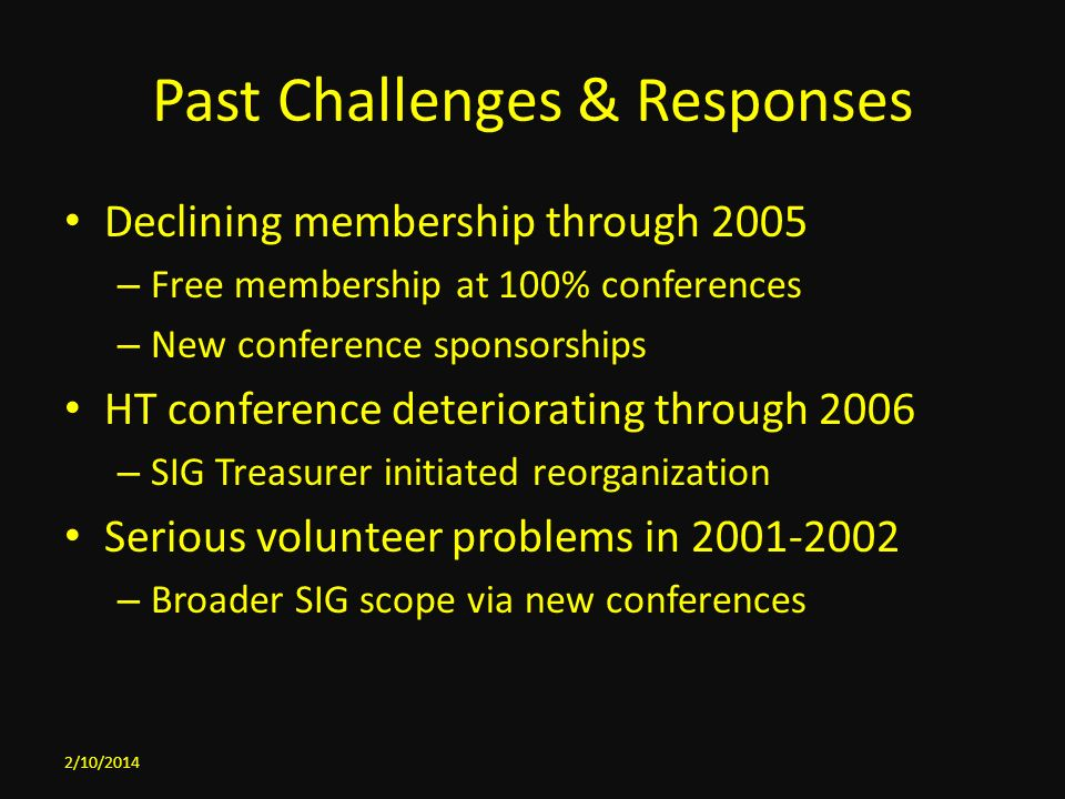 Past Challenges & Responses Declining membership through 2005 – Free membership at 100% conferences – New conference sponsorships HT conference deteriorating through 2006 – SIG Treasurer initiated reorganization Serious volunteer problems in 2001-2002 – Broader SIG scope via new conferences 2/10/2014