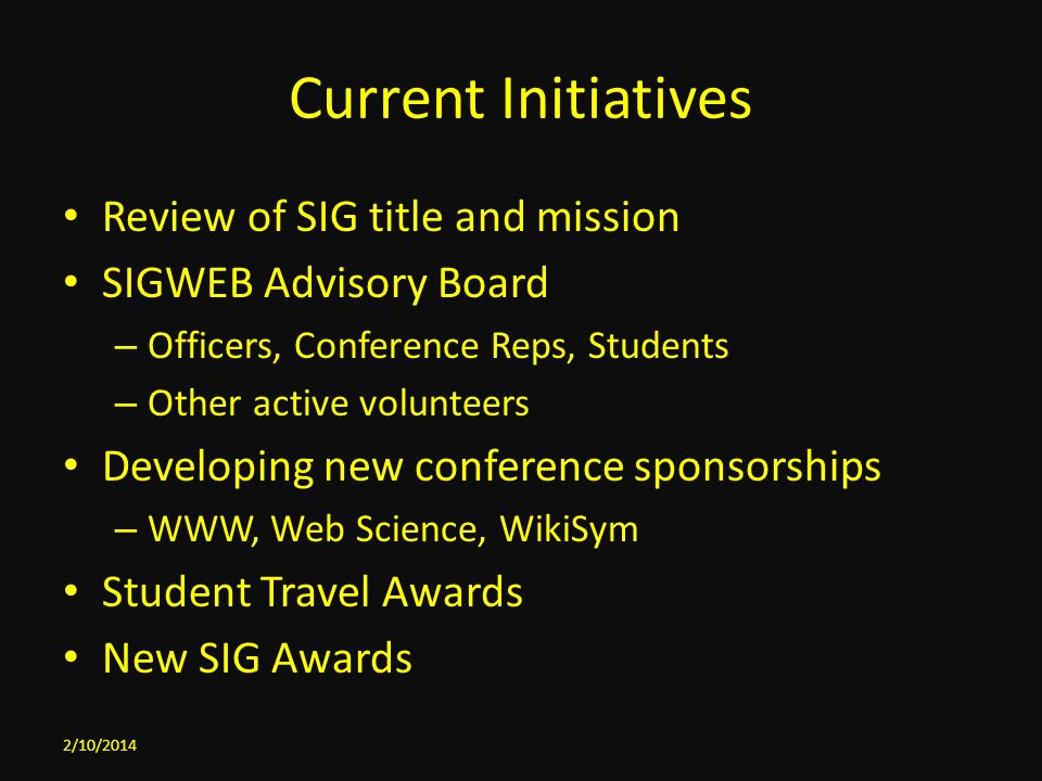 Current Initiatives Review of SIG title and mission SIGWEB Advisory Board – Officers, Conference Reps, Students – Other active volunteers Developing new conference sponsorships – WWW, Web Science, WikiSym Student Travel Awards New SIG Awards 2/10/2014
