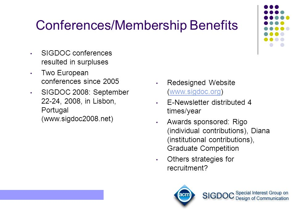 Conferences/Membership Benefits SIGDOC conferences resulted in surpluses Two European conferences since 2005 SIGDOC 2008: September 22-24, 2008, in Lisbon, Portugal (www.sigdoc2008.net) Redesigned Website (www.sigdoc.org)www.sigdoc.org E-Newsletter distributed 4 times/year Awards sponsored: Rigo (individual contributions), Diana (institutional contributions), Graduate Competition Others strategies for recruitment