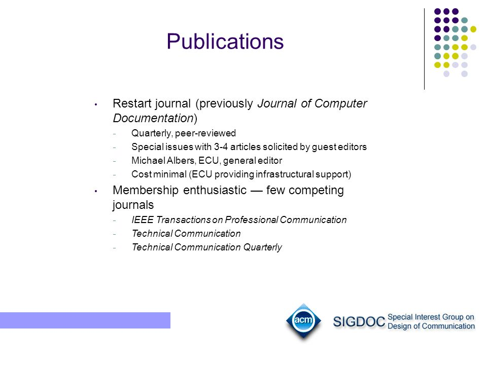 Publications Restart journal (previously Journal of Computer Documentation) Quarterly, peer-reviewed Special issues with 3-4 articles solicited by guest editors Michael Albers, ECU, general editor Cost minimal (ECU providing infrastructural support) Membership enthusiastic few competing journals IEEE Transactions on Professional Communication Technical Communication Technical Communication Quarterly