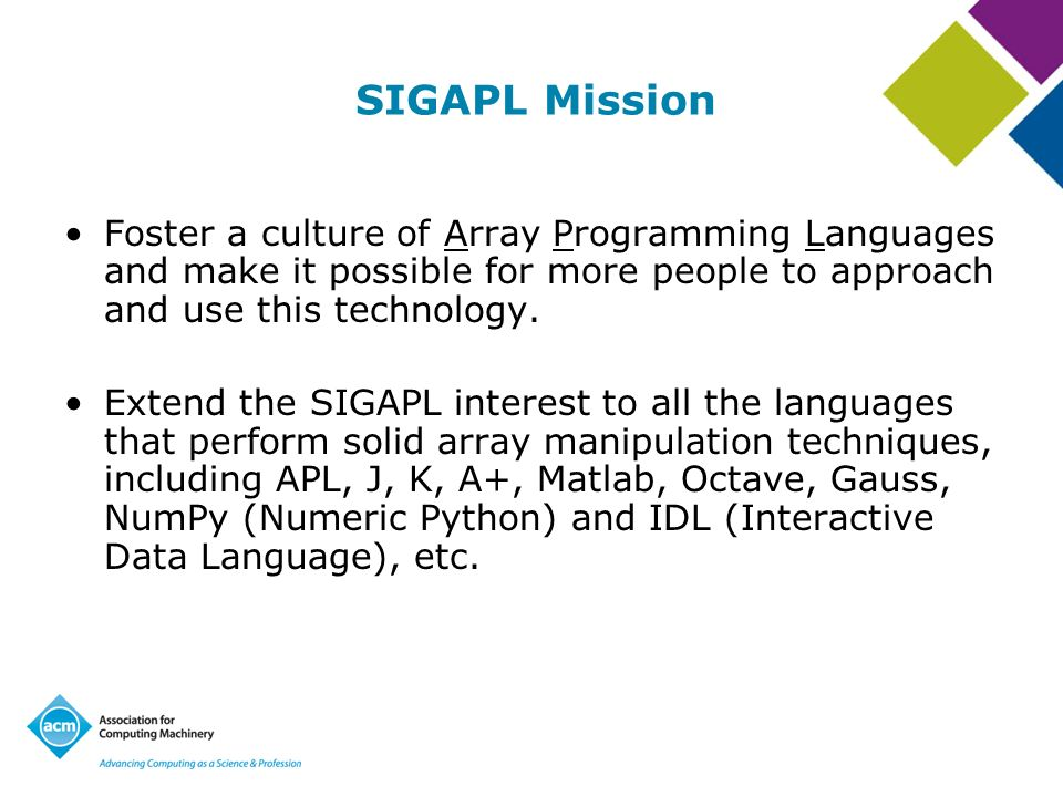 SIGAPL Mission Foster a culture of Array Programming Languages and make it possible for more people to approach and use this technology. Extend the SI
