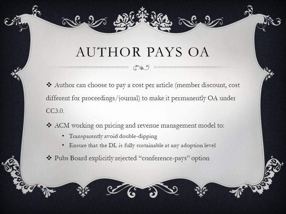 AUTHOR PAYS OA Author can choose to pay a cost per article (member discount, cost different for proceedings/journal) to make it permanently OA under CC3.0.