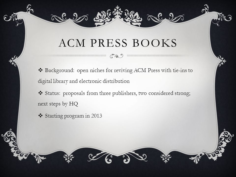 ACM PRESS BOOKS Background: open niches for reviving ACM Press with tie-ins to digital library and electronic distribution Status: proposals from three publishers, two considered strong; next steps by HQ Starting program in 2013