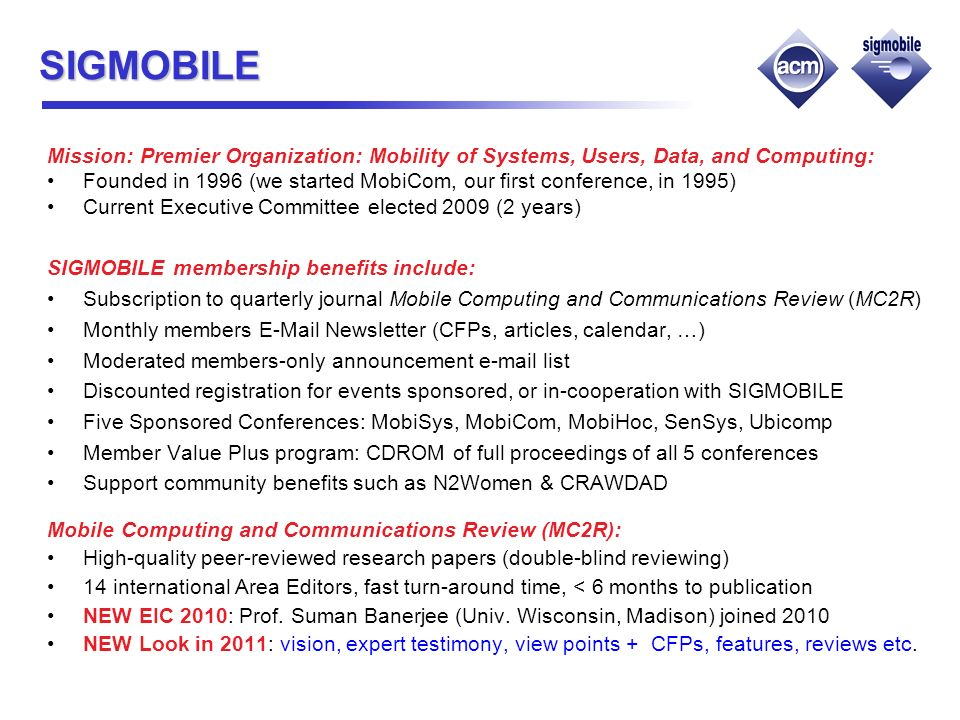 SIGMOBILE Mission: Premier Organization: Mobility of Systems, Users, Data, and Computing: Founded in 1996 (we started MobiCom, our first conference, in 1995) Current Executive Committee elected 2009 (2 years) SIGMOBILE membership benefits include: Subscription to quarterly journal Mobile Computing and Communications Review (MC2R) Monthly members E-Mail Newsletter (CFPs, articles, calendar, …) Moderated members-only announcement e-mail list Discounted registration for events sponsored, or in-cooperation with SIGMOBILE Five Sponsored Conferences: MobiSys, MobiCom, MobiHoc, SenSys, Ubicomp Member Value Plus program: CDROM of full proceedings of all 5 conferences Support community benefits such as N2Women & CRAWDAD Mobile Computing and Communications Review (MC2R): High-quality peer-reviewed research papers (double-blind reviewing) 14 international Area Editors, fast turn-around time, < 6 months to publication NEW EIC 2010: Prof.