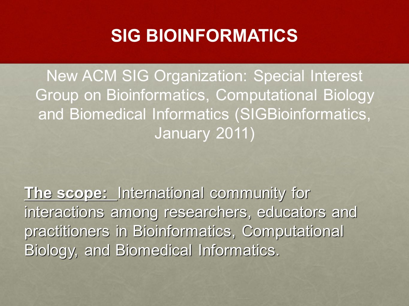 SIG BIOINFORMATICS New ACM SIG Organization: Special Interest Group on Bioinformatics, Computational Biology and Biomedical Informatics (SIGBioinformatics, January 2011) The scope: International community for interactions among researchers, educators and practitioners in Bioinformatics, Computational Biology, and Biomedical Informatics.