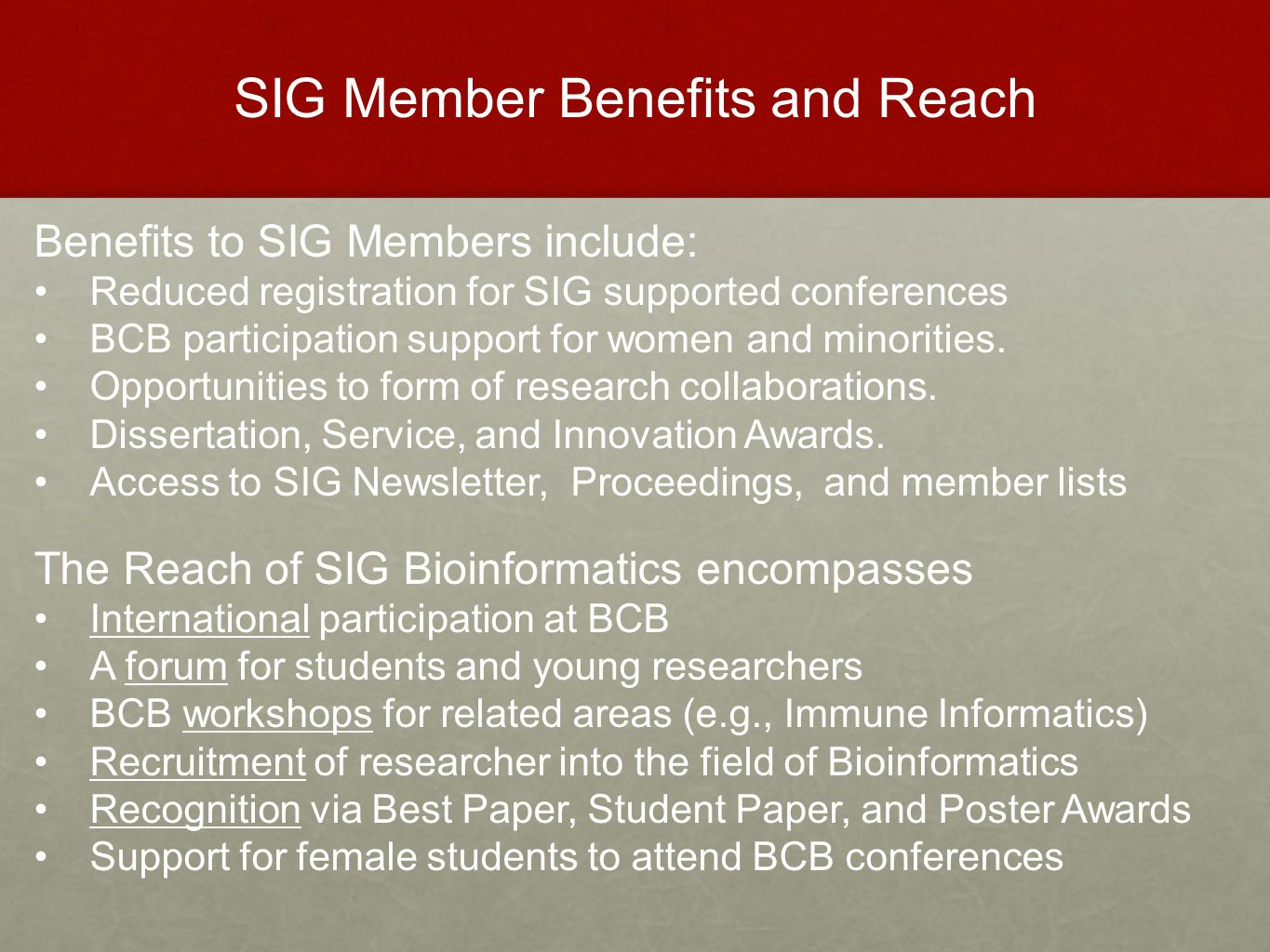 SIG Member Benefits and Reach Benefits to SIG Members include: Reduced registration for SIG supported conferences BCB participation support for women and minorities.