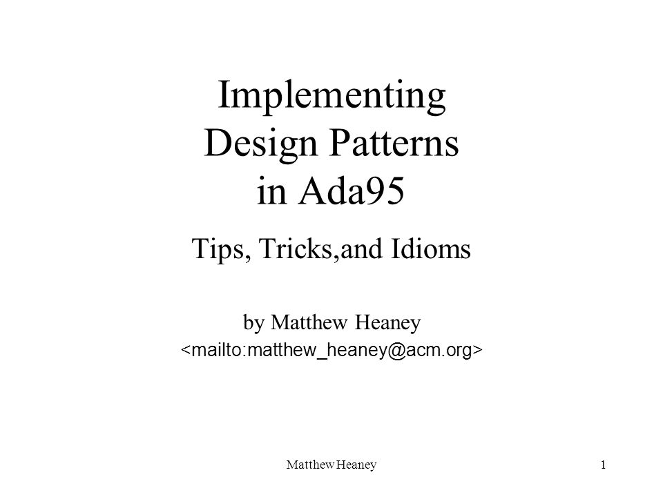 Matthew Heaney1 Implementing Design Patterns in Ada95 Tips, Tricks,and Idioms by Matthew Heaney