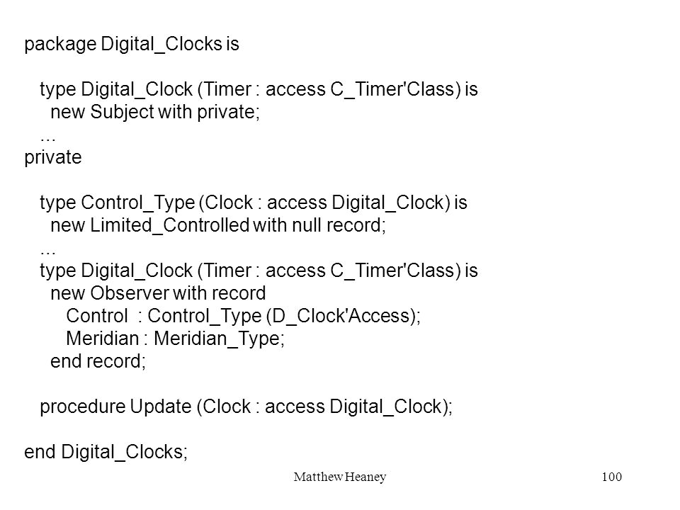 Matthew Heaney100 package Digital_Clocks is type Digital_Clock (Timer : access C_Timer'Class) is new Subject with private;... private type Control_Typ