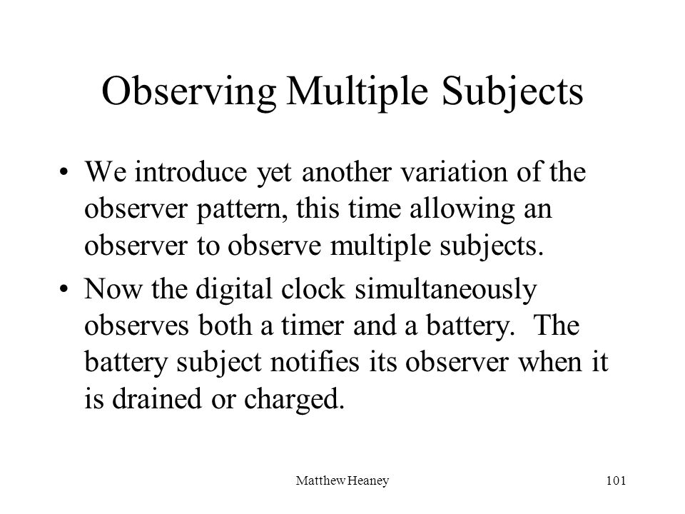 Matthew Heaney101 Observing Multiple Subjects We introduce yet another variation of the observer pattern, this time allowing an observer to observe multiple subjects.