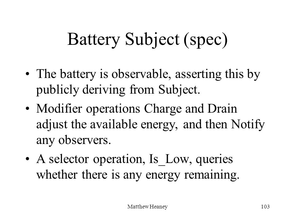 Matthew Heaney103 Battery Subject (spec) The battery is observable, asserting this by publicly deriving from Subject.