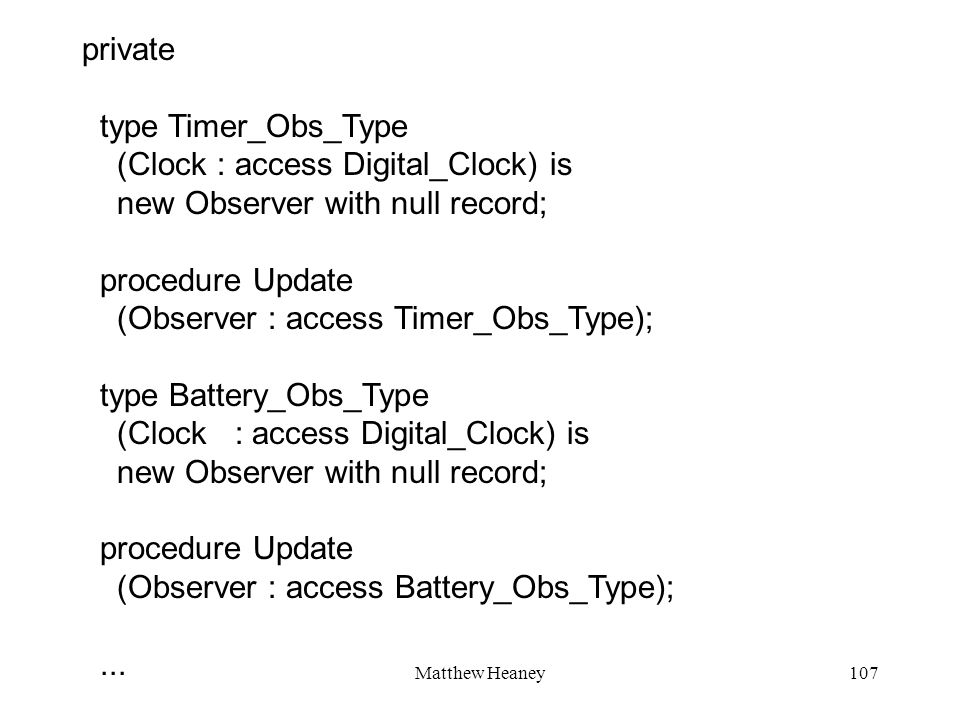 Matthew Heaney107 private type Timer_Obs_Type (Clock : access Digital_Clock) is new Observer with null record; procedure Update (Observer : access Timer_Obs_Type); type Battery_Obs_Type (Clock : access Digital_Clock) is new Observer with null record; procedure Update (Observer : access Battery_Obs_Type);...