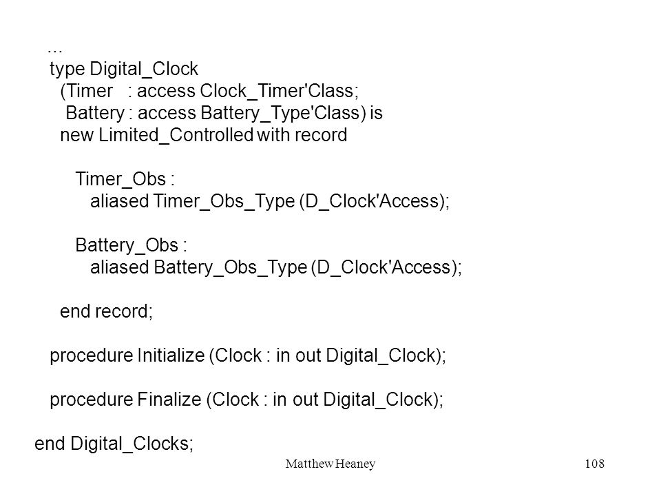 Matthew Heaney108... type Digital_Clock (Timer : access Clock_Timer'Class; Battery : access Battery_Type'Class) is new Limited_Controlled with record