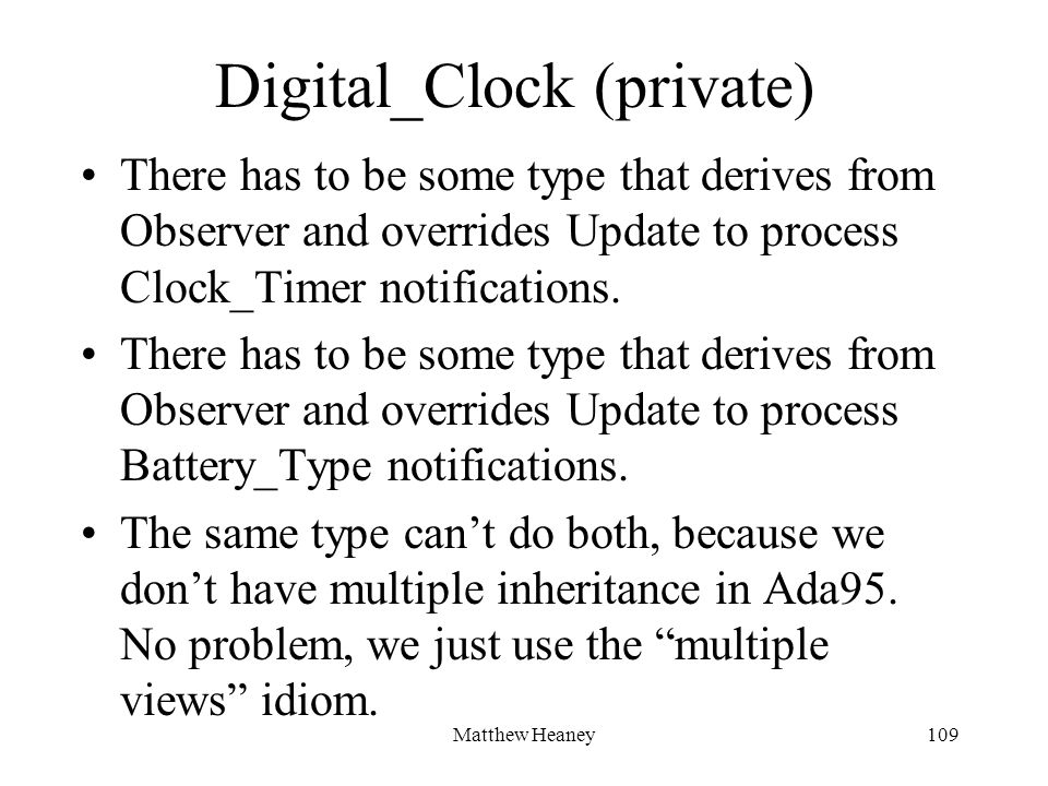 Matthew Heaney109 Digital_Clock (private) There has to be some type that derives from Observer and overrides Update to process Clock_Timer notificatio