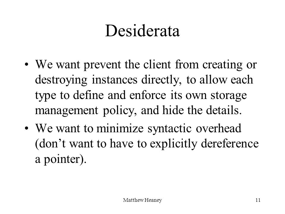 Matthew Heaney11 Desiderata We want prevent the client from creating or destroying instances directly, to allow each type to define and enforce its own storage management policy, and hide the details.