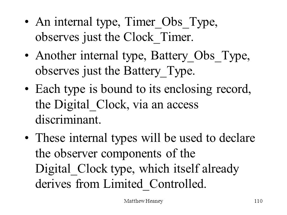 Matthew Heaney110 An internal type, Timer_Obs_Type, observes just the Clock_Timer. Another internal type, Battery_Obs_Type, observes just the Battery_