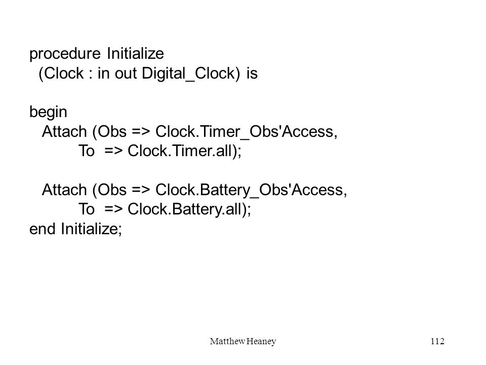 Matthew Heaney112 procedure Initialize (Clock : in out Digital_Clock) is begin Attach (Obs => Clock.Timer_Obs Access, To => Clock.Timer.all); Attach (Obs => Clock.Battery_Obs Access, To => Clock.Battery.all); end Initialize;