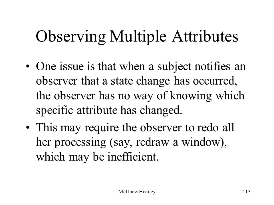 Matthew Heaney113 Observing Multiple Attributes One issue is that when a subject notifies an observer that a state change has occurred, the observer has no way of knowing which specific attribute has changed.
