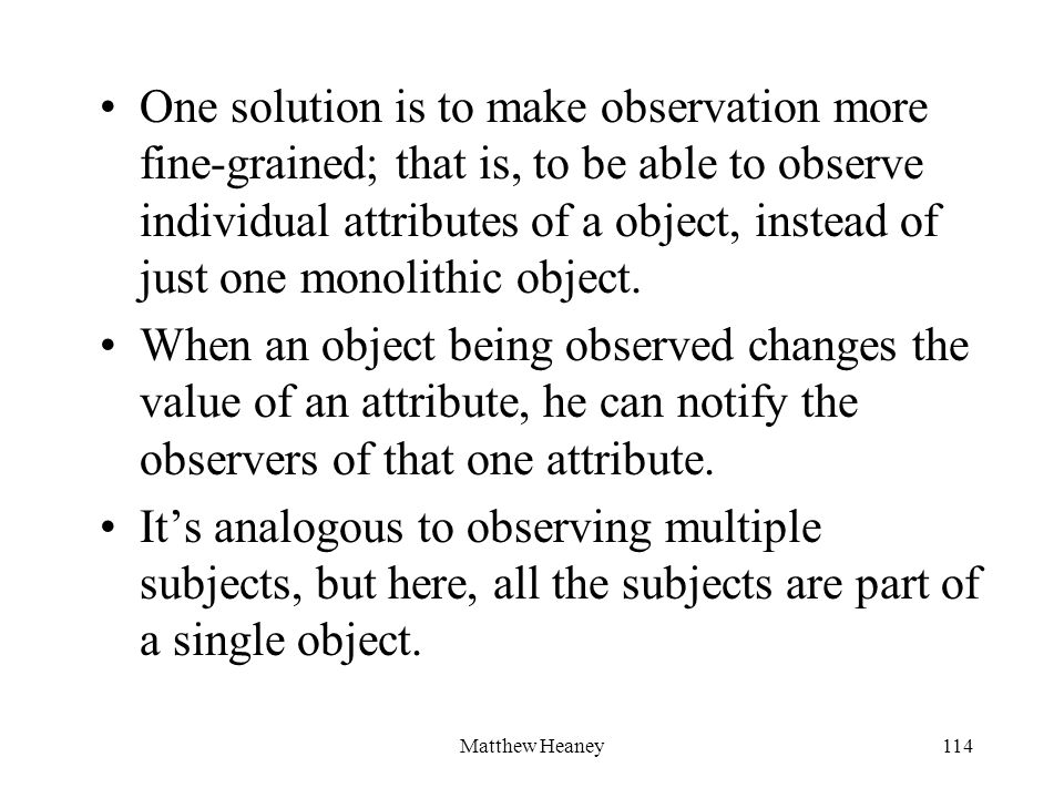 Matthew Heaney114 One solution is to make observation more fine-grained; that is, to be able to observe individual attributes of a object, instead of just one monolithic object.