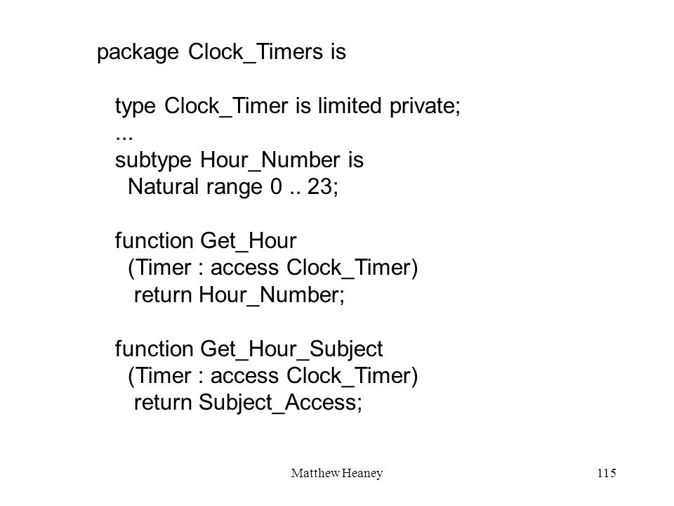 Matthew Heaney115 package Clock_Timers is type Clock_Timer is limited private;... subtype Hour_Number is Natural range 0.. 23; function Get_Hour (Time